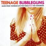 Teenage Bubblegums today tomororw